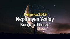 1 Ağustos 2019 Neptünyen Yeniay Burçlara Etkileri